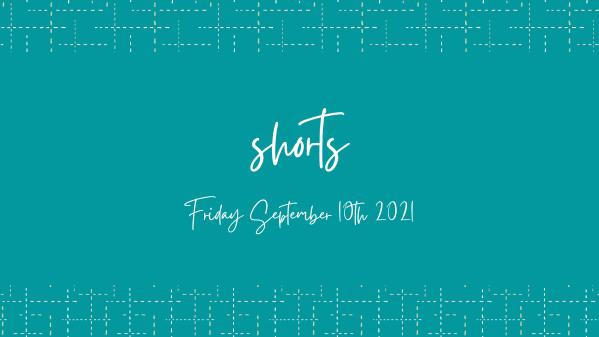 SHORTS Friday September 10th 2021 Header Image