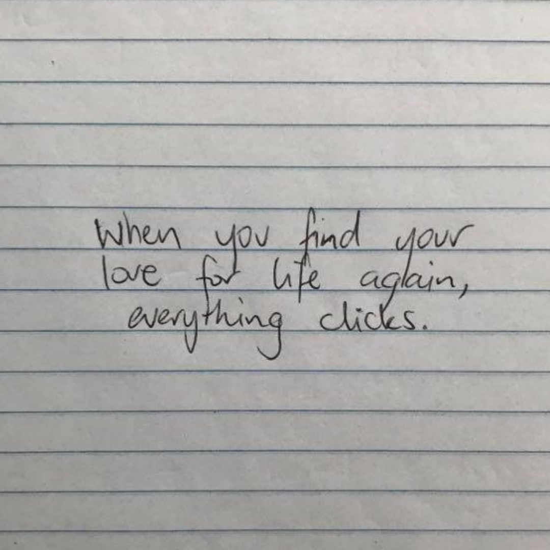 When you find your love for life again, everything clicks.